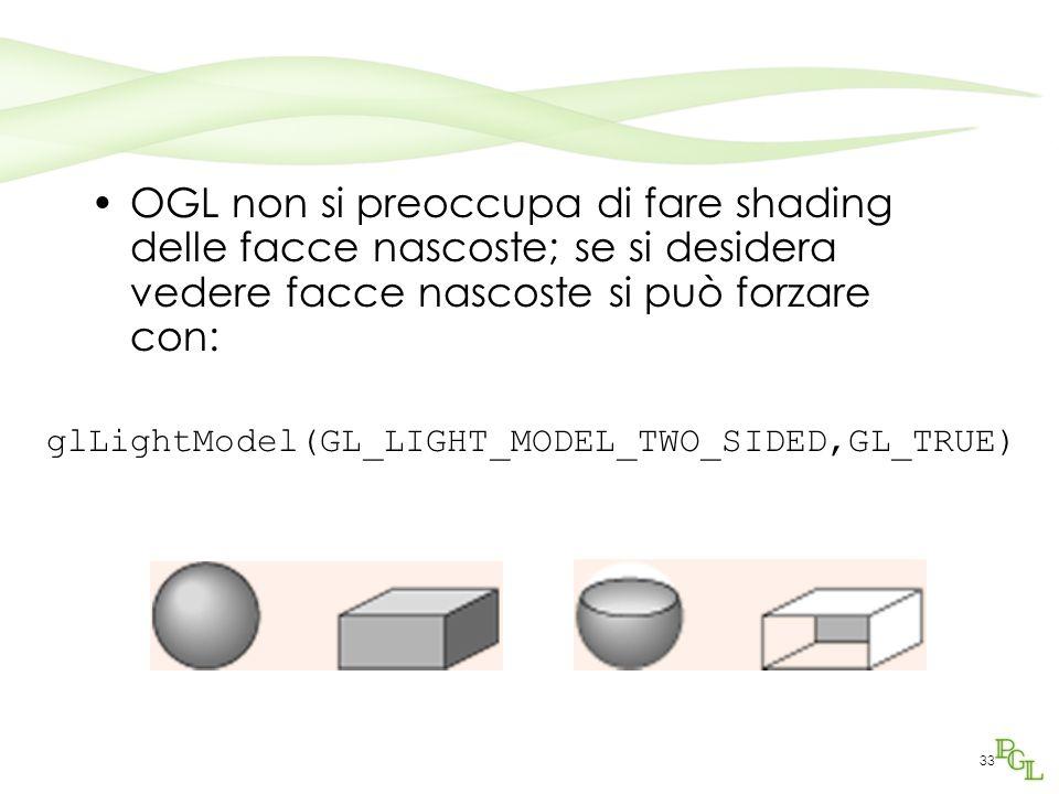 33 OGL non si preoccupa di fare shading delle facce nascoste; se si desidera vedere facce nascoste si può forzare con: glLightModel(GL_LIGHT_MODEL_TWO
