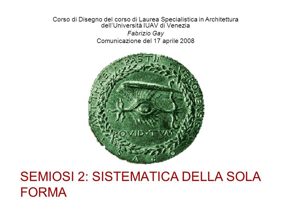 SEMIOSI 2: SISTEMATICA DELLA SOLA FORMA Corso di Disegno del corso di Laurea Specialistica in Architettura dellUniversità IUAV di Venezia Fabrizio Gay