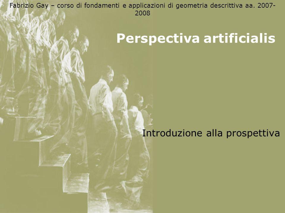 Fabrizio Gay – corso di fondamenti e applicazioni di geometria descrittiva aa. 2007- 2008 Perspectiva artificialis Introduzione alla prospettiva