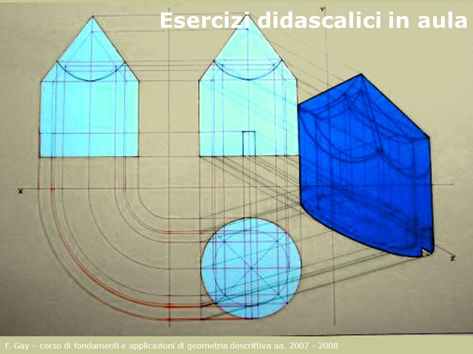 F. Gay – corso di fondamenti e applicazioni di geometria descrittiva aa. 2007 - 2008 Esercizi didascalici in aula