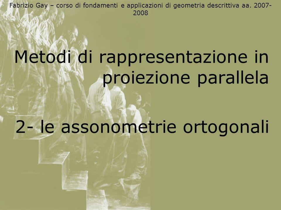 Fabrizio Gay – corso di fondamenti e applicazioni di geometria descrittiva aa. 2007- 2008 Metodi di rappresentazione in proiezione parallela 2- le ass
