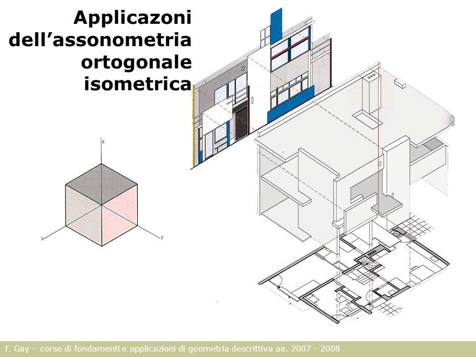 F. Gay – corso di fondamenti e applicazioni di geometria descrittiva aa. 2007 - 2008 Applicazoni dellassonometria ortogonale isometrica