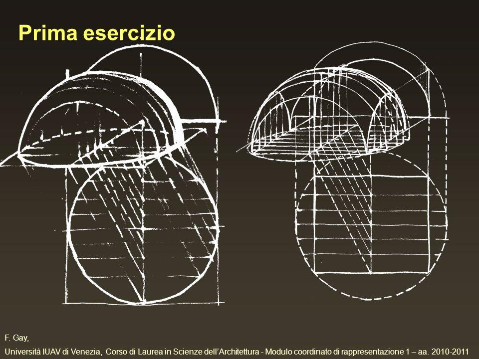 F. Gay, Università IUAV di Venezia, Corso di Laurea in Scienze dellArchitettura - Modulo coordinato di rappresentazione 1 – aa. 2010-2011 Prima eserci