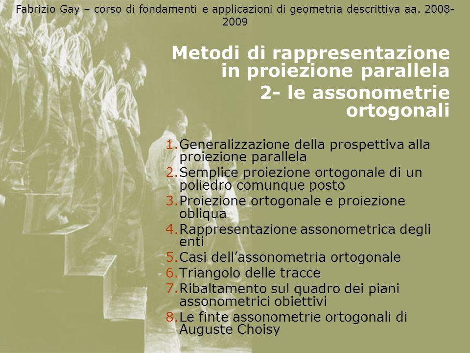 Fabrizio Gay – corso di fondamenti e applicazioni di geometria descrittiva aa. 2008- 2009 Metodi di rappresentazione in proiezione parallela 2- le ass