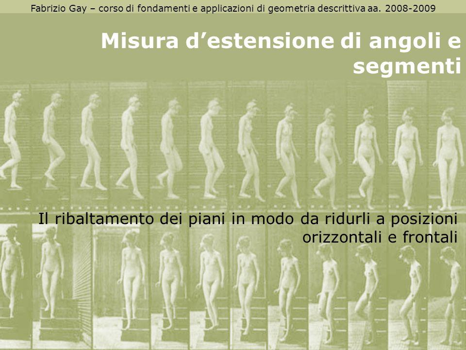 Fabrizio Gay – corso di fondamenti e applicazioni di geometria descrittiva aa. 2008-2009 Misura destensione di angoli e segmenti Il ribaltamento dei p