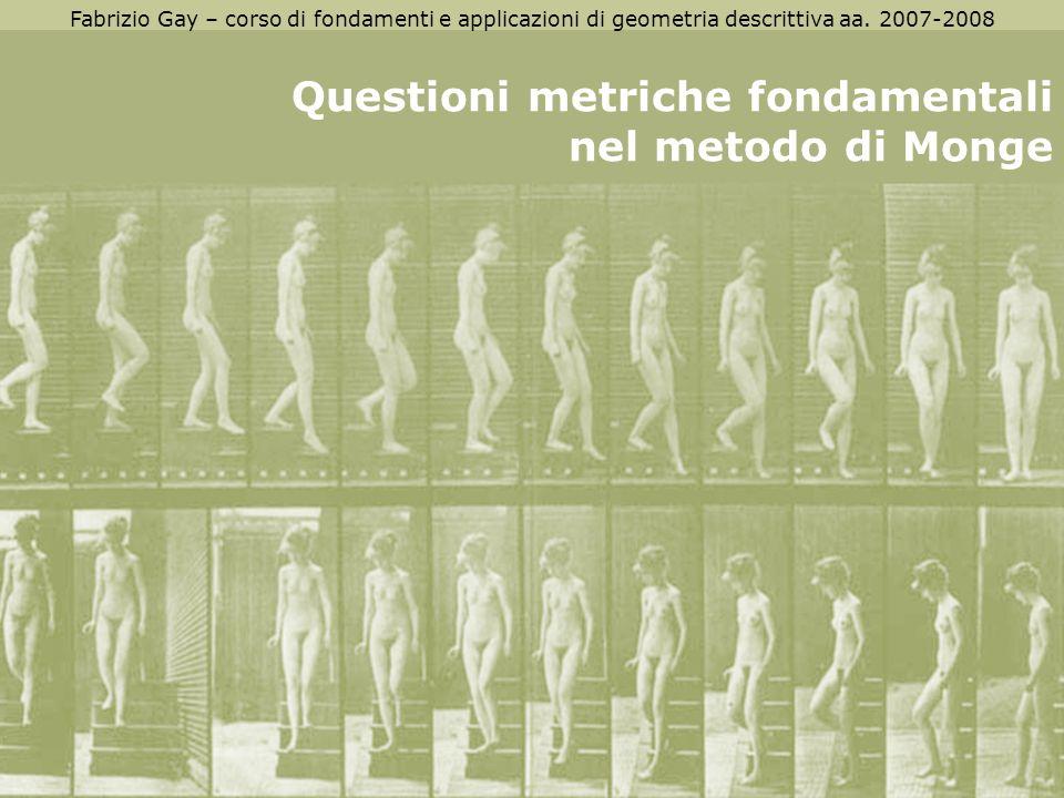 Fabrizio Gay – corso di fondamenti e applicazioni di geometria descrittiva aa. 2007-2008 Questioni metriche fondamentali nel metodo di Monge