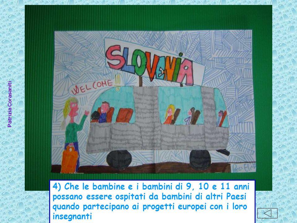 Patrizia Corasaniti 4) Che le bambine e i bambini di 9, 10 e 11 anni possano essere ospitati da bambini di altri Paesi quando partecipano ai progetti europei con i loro insegnanti