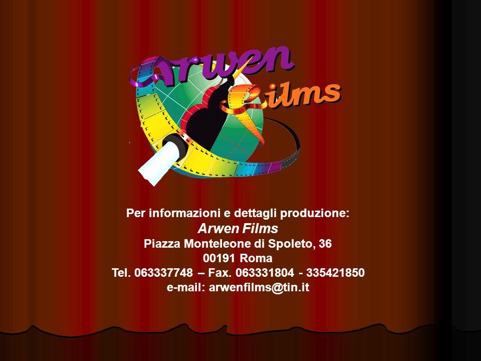 Per informazioni e dettagli produzione: Arwen Films Piazza Monteleone di Spoleto, 36 00191 Roma Tel. 063337748 – Fax. 063331804 - 335421850 e-mail: ar