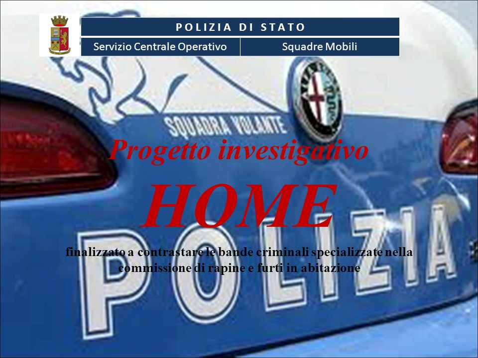 Progetto investigativo HOME finalizzato a contrastare le bande criminali specializzate nella commissione di rapine e furti in abitazione P O L I Z I A