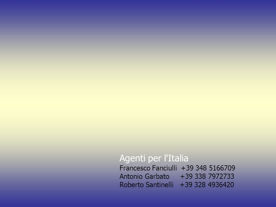 Agenti per l'Italia Francesco Fanciulli +39 348 5166709 Antonio Garbato +39 338 7972733 Roberto Santinelli +39 328 4936420