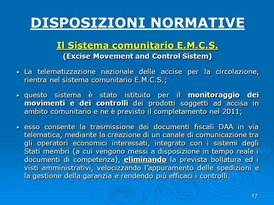 17 DISPOSIZIONI NORMATIVE Il Sistema comunitario E.M.C.S. (Excise Movement and Control Sistem) La telematizzazione nazionale delle accise per la circo