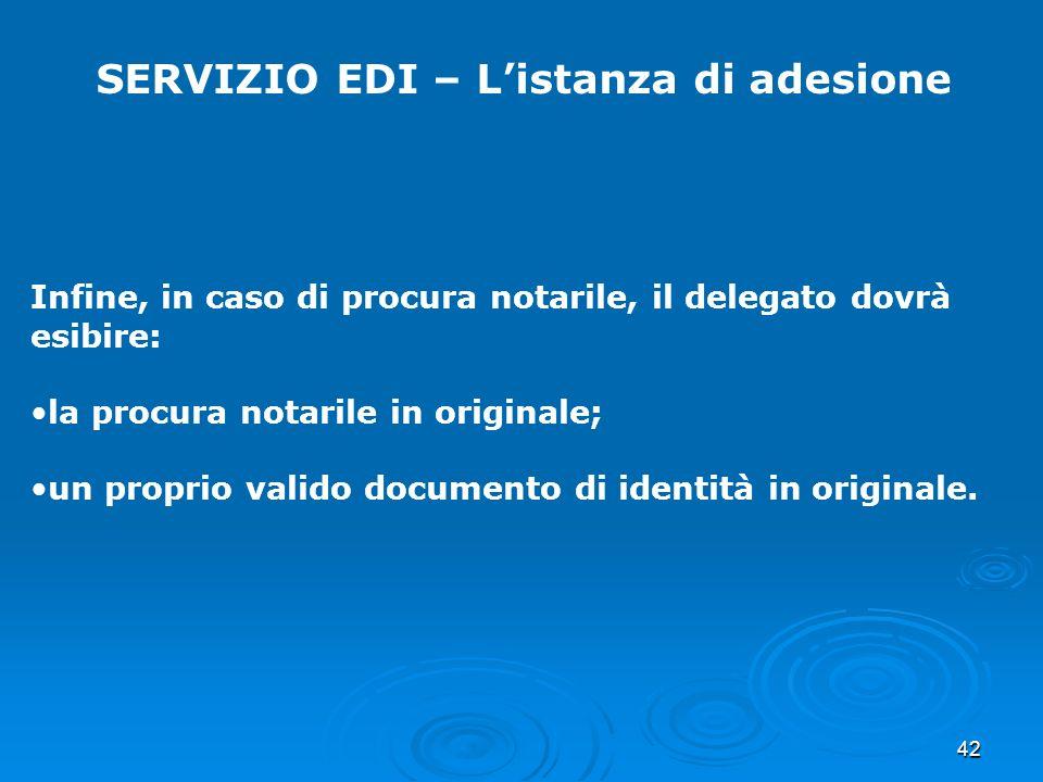 42 SERVIZIO EDI – Listanza di adesione Infine, in caso di procura notarile, il delegato dovrà esibire: la procura notarile in originale; un proprio valido documento di identità in originale.