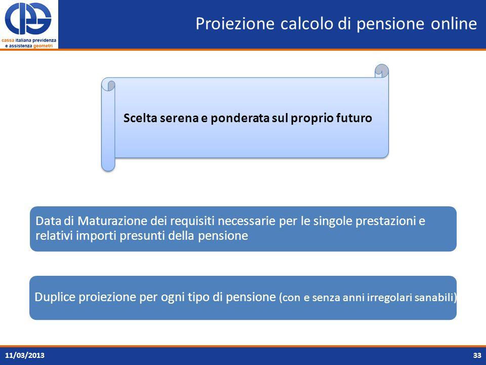 Proiezione calcolo di pensione online 3311/03/2013 Data di Maturazione dei requisiti necessarie per le singole prestazioni e relativi importi presunti