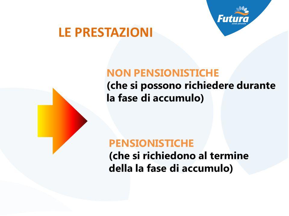 LE PRESTAZIONI NON PENSIONISTICHE (che si possono richiedere durante la fase di accumulo) PENSIONISTICHE (che si richiedono al termine della la fase d