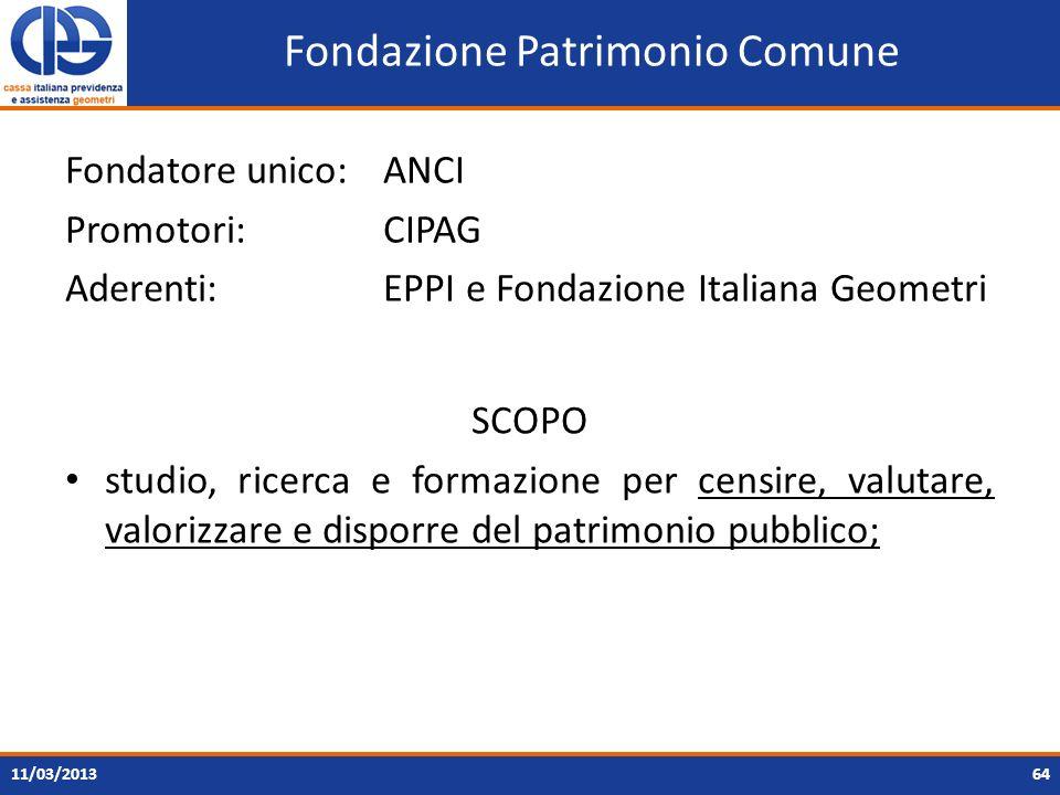 Fondazione Patrimonio Comune Fondatore unico: ANCI Promotori: CIPAG Aderenti: EPPI e Fondazione Italiana Geometri 11/03/201364 SCOPO studio, ricerca e