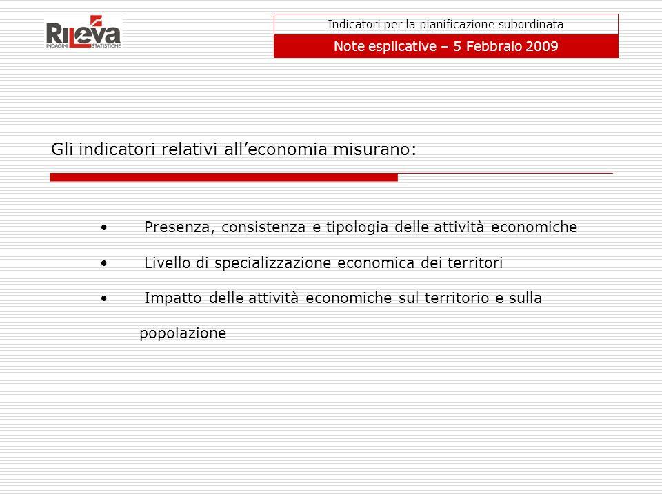 Gli indicatori relativi alleconomia misurano: Indicatori per la pianificazione subordinata Note esplicative – 5 Febbraio 2009 Presenza, consistenza e