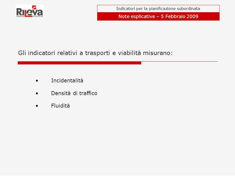 Gli indicatori relativi a trasporti e viabilità misurano: Indicatori per la pianificazione subordinata Note esplicative – 5 Febbraio 2009 Incidentalit