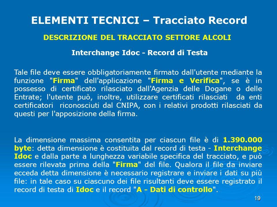 19 ELEMENTI TECNICI – Tracciato Record DESCRIZIONE DEL TRACCIATO SETTORE ALCOLI Interchange Idoc - Record di Testa Tale file deve essere obbligatoriam