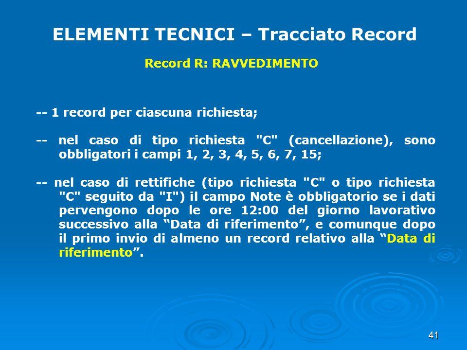 41 ELEMENTI TECNICI – Tracciato Record Record R: RAVVEDIMENTO -- 1 record per ciascuna richiesta; -- nel caso di tipo richiesta