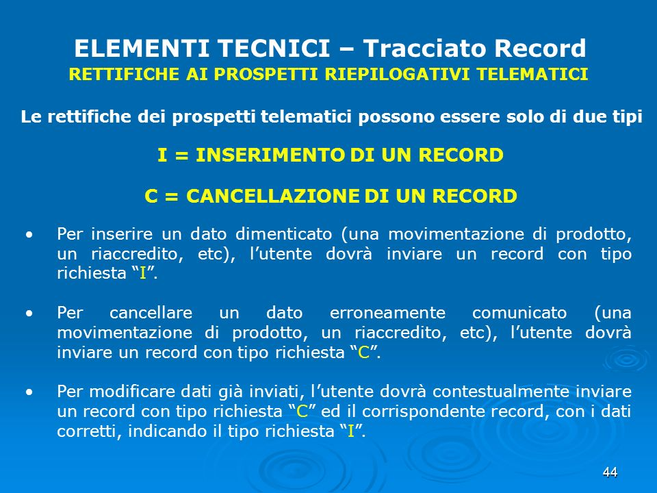 44 ELEMENTI TECNICI – Tracciato Record RETTIFICHE AI PROSPETTI RIEPILOGATIVI TELEMATICI Le rettifiche dei prospetti telematici possono essere solo di