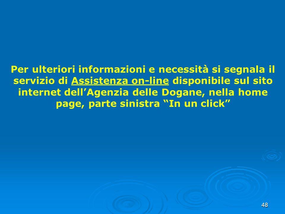 48 Per ulteriori informazioni e necessità si segnala il servizio di Assistenza on-line disponibile sul sito internet dellAgenzia delle Dogane, nella h