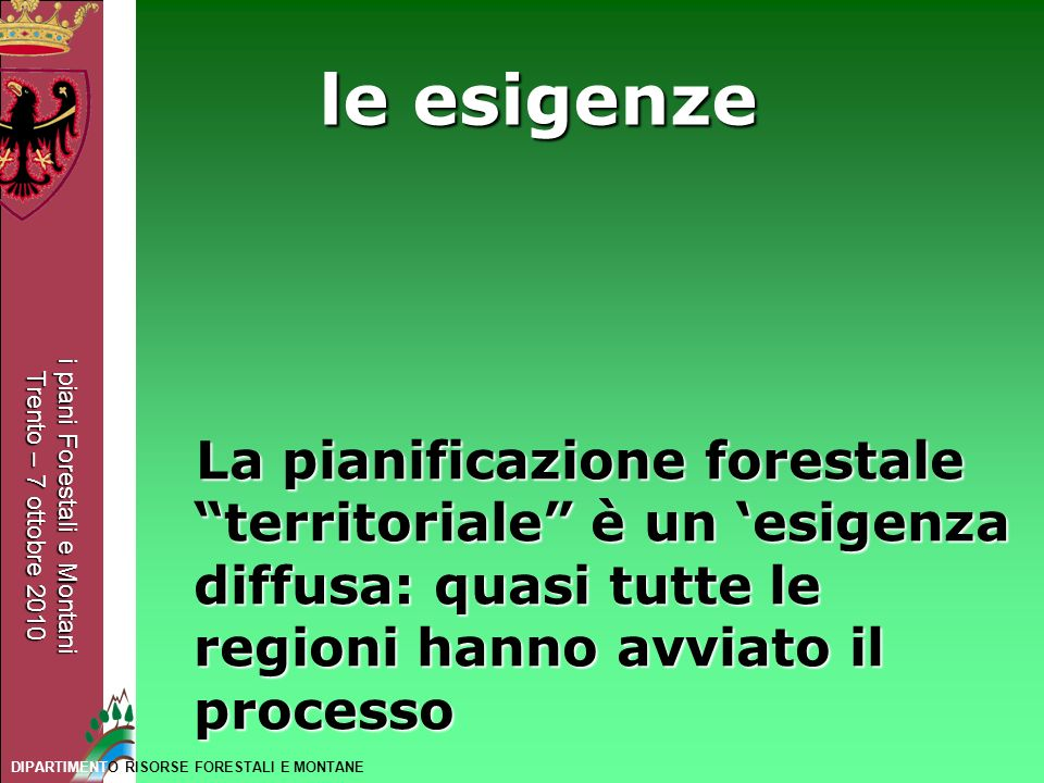 i piani Forestali e Montani Trento – 7 ottobre 2010 DIPARTIMENTO RISORSE FORESTALI E MONTANE le esigenze La pianificazione forestale territoriale è un