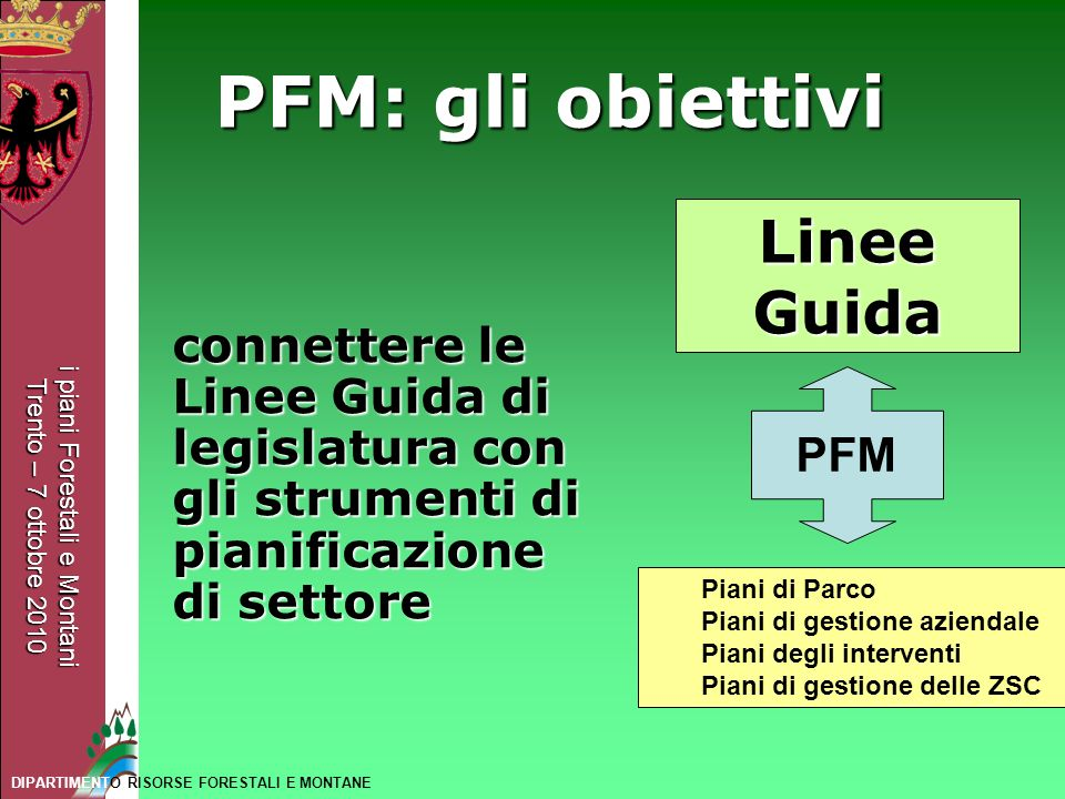 i piani Forestali e Montani Trento – 7 ottobre 2010 DIPARTIMENTO RISORSE FORESTALI E MONTANE PFM: gli obiettivi connettere le Linee Guida di legislatu