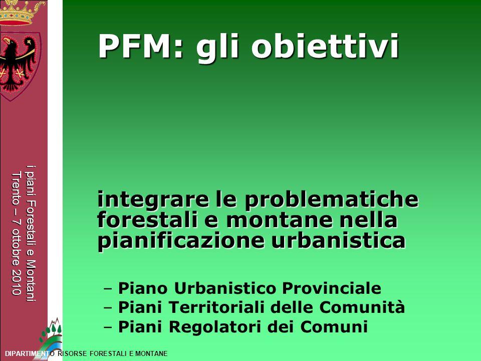 i piani Forestali e Montani Trento – 7 ottobre 2010 DIPARTIMENTO RISORSE FORESTALI E MONTANE PFM: gli obiettivi integrare le problematiche forestali e