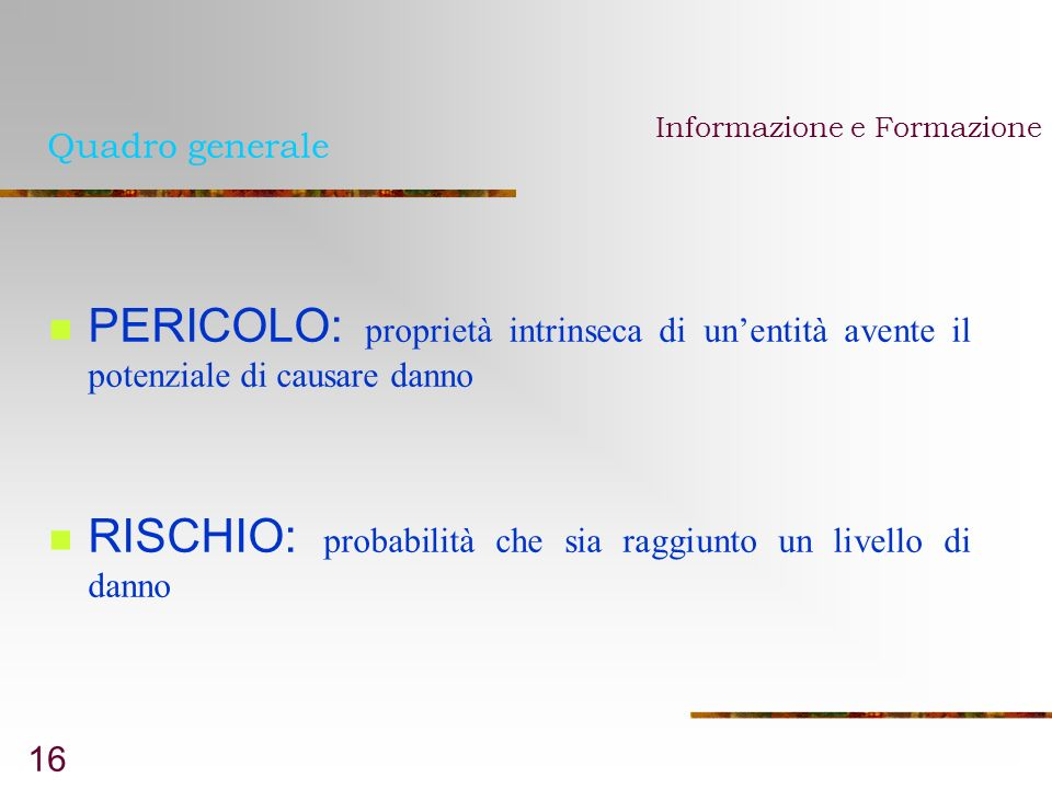 16 Quadro generale PERICOLO: proprietà intrinseca di unentità avente il potenziale di causare danno RISCHIO: probabilità che sia raggiunto un livello