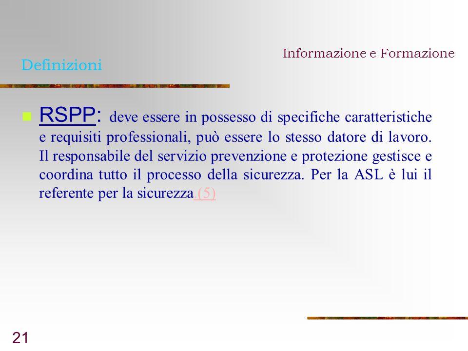 21 Definizioni RSPP: deve essere in possesso di specifiche caratteristiche e requisiti professionali, può essere lo stesso datore di lavoro. Il respon