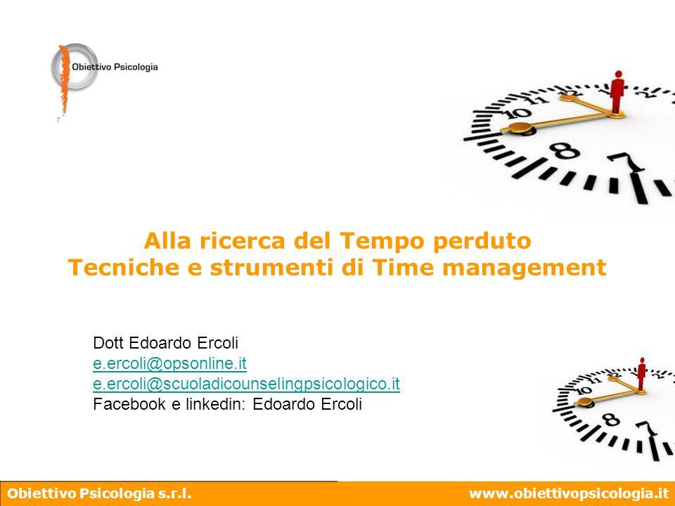 Obiettivo Psicologia s.r.l.www.obiettivopsicologia.it Alla ricerca del Tempo perduto Tecniche e strumenti di Time management Dott Edoardo Ercoli e.erc