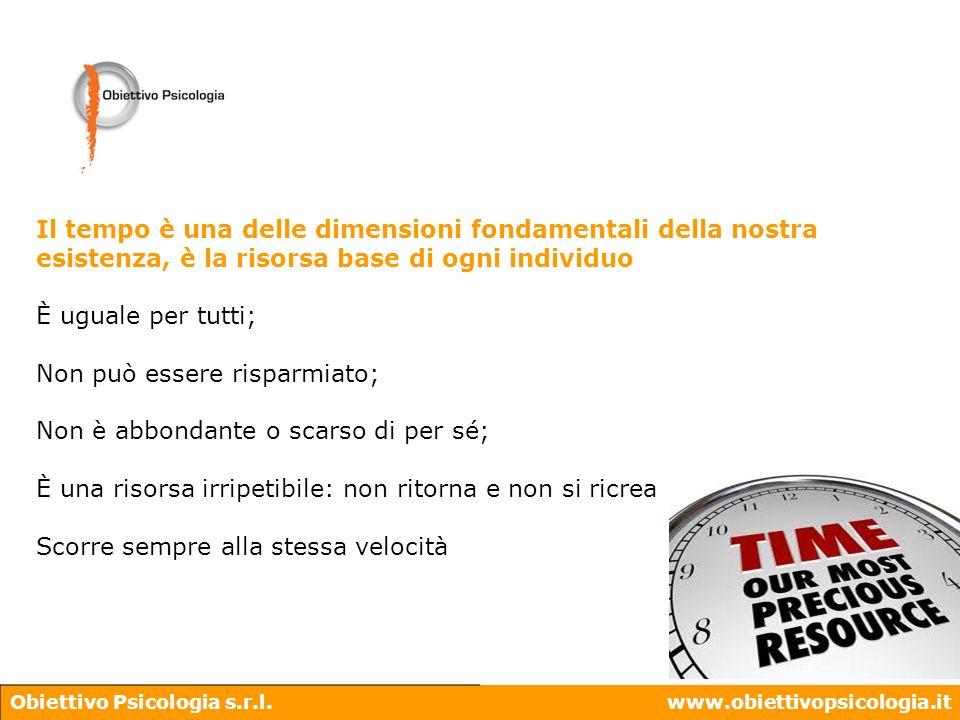 Obiettivo Psicologia s.r.l.www.obiettivopsicologia.it Il tempo è una delle dimensioni fondamentali della nostra esistenza, è la risorsa base di ogni i