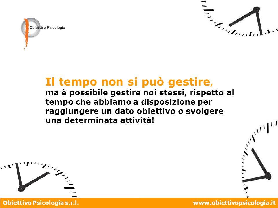 Obiettivo Psicologia s.r.l.www.obiettivopsicologia.it Il tempo non si può gestire, ma è possibile gestire noi stessi, rispetto al tempo che abbiamo a