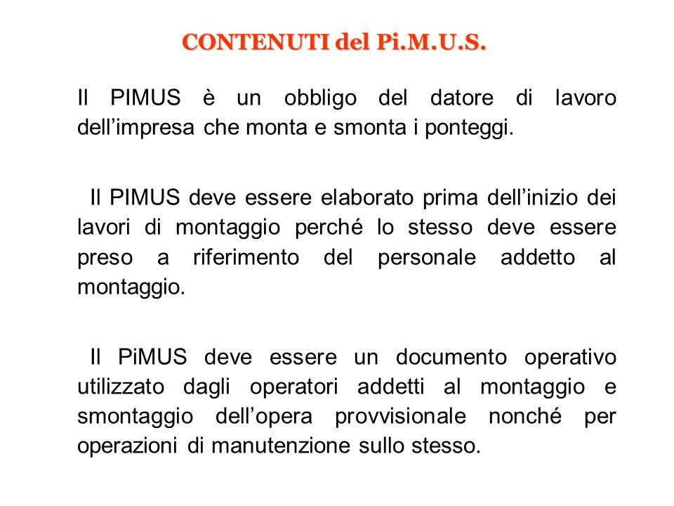 CONTENUTI del Pi.M.U.S. Il PIMUS è un obbligo del datore di lavoro dellimpresa che monta e smonta i ponteggi. Il PIMUS deve essere elaborato prima del