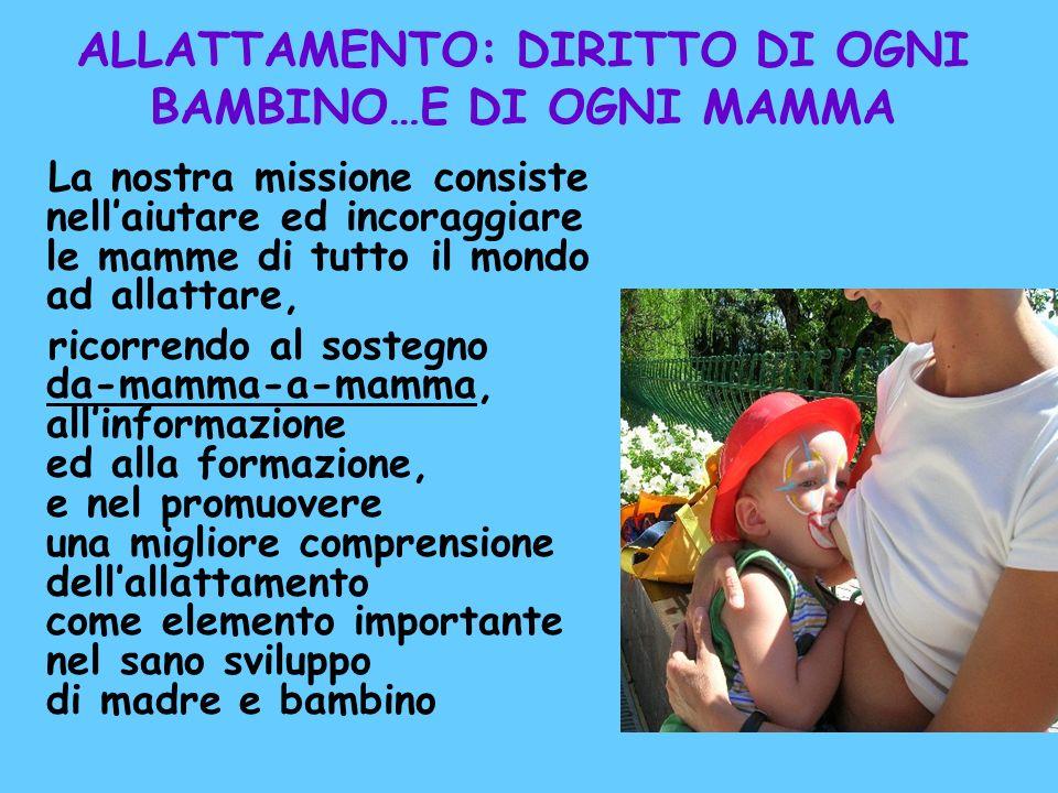 ALLATTAMENTO: DIRITTO DI OGNI BAMBINO…E DI OGNI MAMMA La nostra missione consiste nellaiutare ed incoraggiare le mamme di tutto il mondo ad allattare,