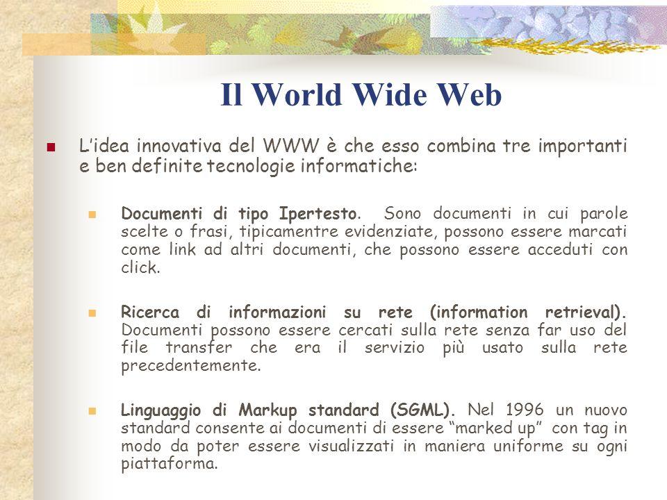 Il World Wide Web Lidea innovativa del WWW è che esso combina tre importanti e ben definite tecnologie informatiche: Documenti di tipo Ipertesto.