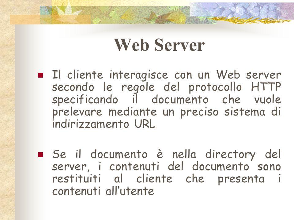 Web Server Il cliente interagisce con un Web server secondo le regole del protocollo HTTP specificando il documento che vuole prelevare mediante un preciso sistema di indirizzamento URL Se il documento è nella directory del server, i contenuti del documento sono restituiti al cliente che presenta i contenuti allutente