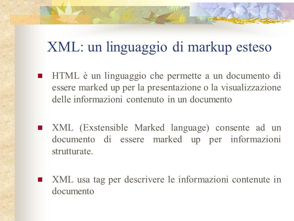 XML: un linguaggio di markup esteso HTML è un linguaggio che permette a un documento di essere marked up per la presentazione o la visualizzazione delle informazioni contenuto in un documento XML (Exstensible Marked language) consente ad un documento di essere marked up per informazioni strutturate.