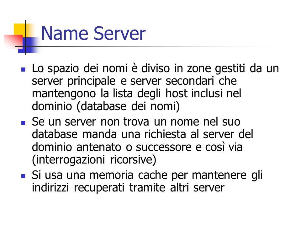 Name Server Lo spazio dei nomi è diviso in zone gestiti da un server principale e server secondari che mantengono la lista degli host inclusi nel dominio (database dei nomi) Se un server non trova un nome nel suo database manda una richiesta al server del dominio antenato o successore e così via (interrogazioni ricorsive) Si usa una memoria cache per mantenere gli indirizzi recuperati tramite altri server