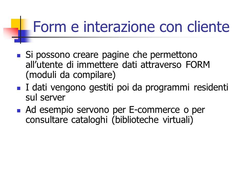Form e interazione con cliente Si possono creare pagine che permettono allutente di immettere dati attraverso FORM (moduli da compilare) I dati vengono gestiti poi da programmi residenti sul server Ad esempio servono per E-commerce o per consultare cataloghi (biblioteche virtuali)