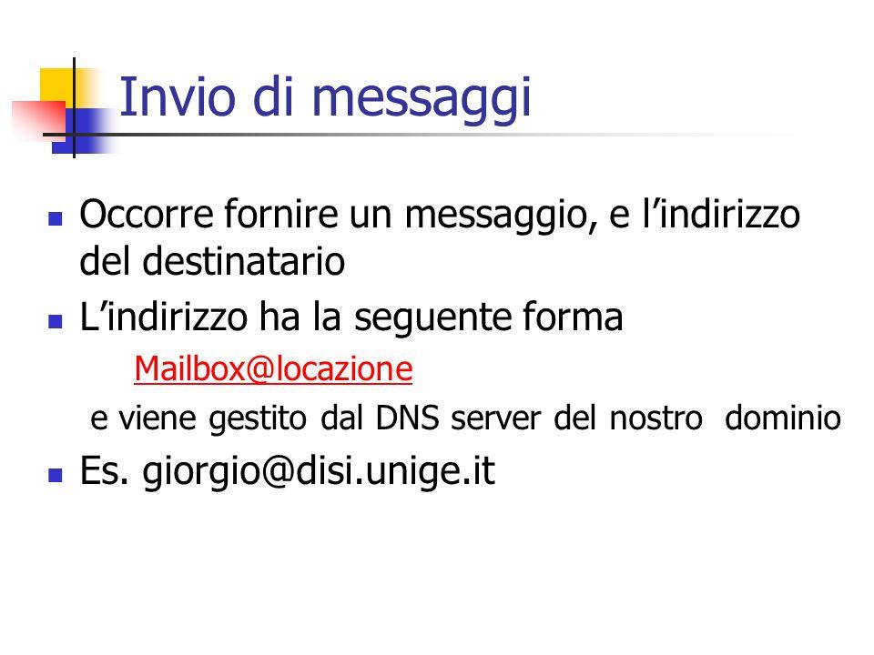 Invio di messaggi Occorre fornire un messaggio, e lindirizzo del destinatario Lindirizzo ha la seguente forma Mailbox@locazione e viene gestito dal DNS server del nostro dominio Es.