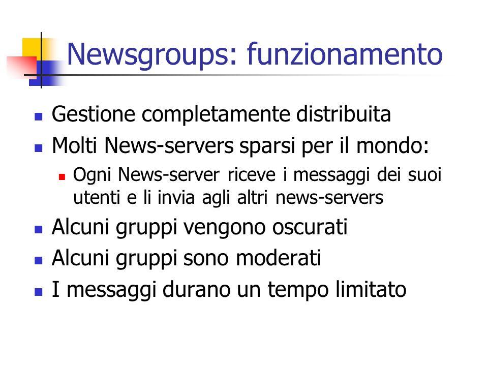 Newsgroups: funzionamento Gestione completamente distribuita Molti News-servers sparsi per il mondo: Ogni News-server riceve i messaggi dei suoi utenti e li invia agli altri news-servers Alcuni gruppi vengono oscurati Alcuni gruppi sono moderati I messaggi durano un tempo limitato