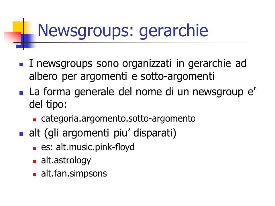 Newsgroups: gerarchie I newsgroups sono organizzati in gerarchie ad albero per argomenti e sotto-argomenti La forma generale del nome di un newsgroup e del tipo: categoria.argomento.sotto-argomento alt (gli argomenti piu disparati) es: alt.music.pink-floyd alt.astrology alt.fan.simpsons