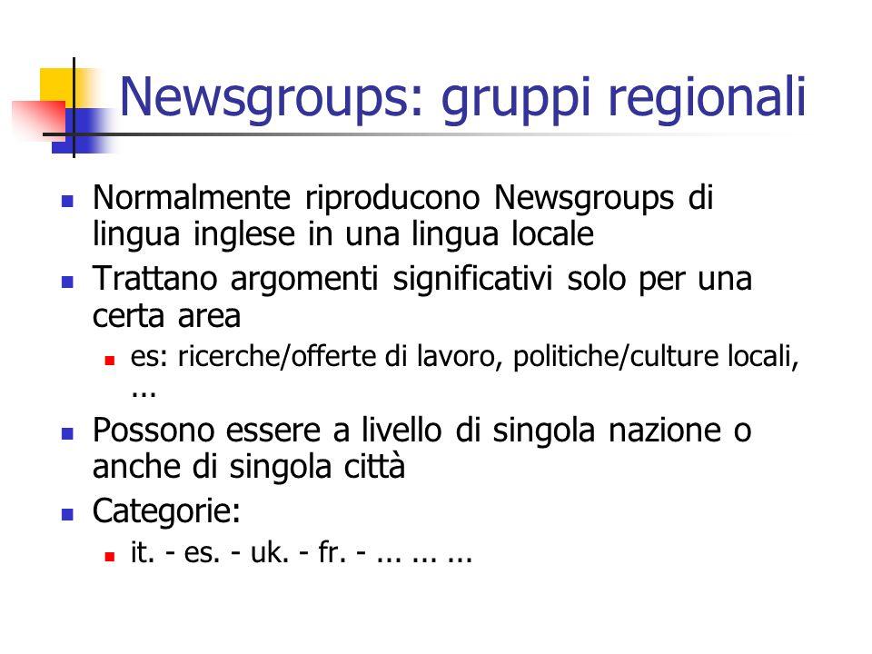 Newsgroups: gruppi regionali Normalmente riproducono Newsgroups di lingua inglese in una lingua locale Trattano argomenti significativi solo per una certa area es: ricerche/offerte di lavoro, politiche/culture locali,...