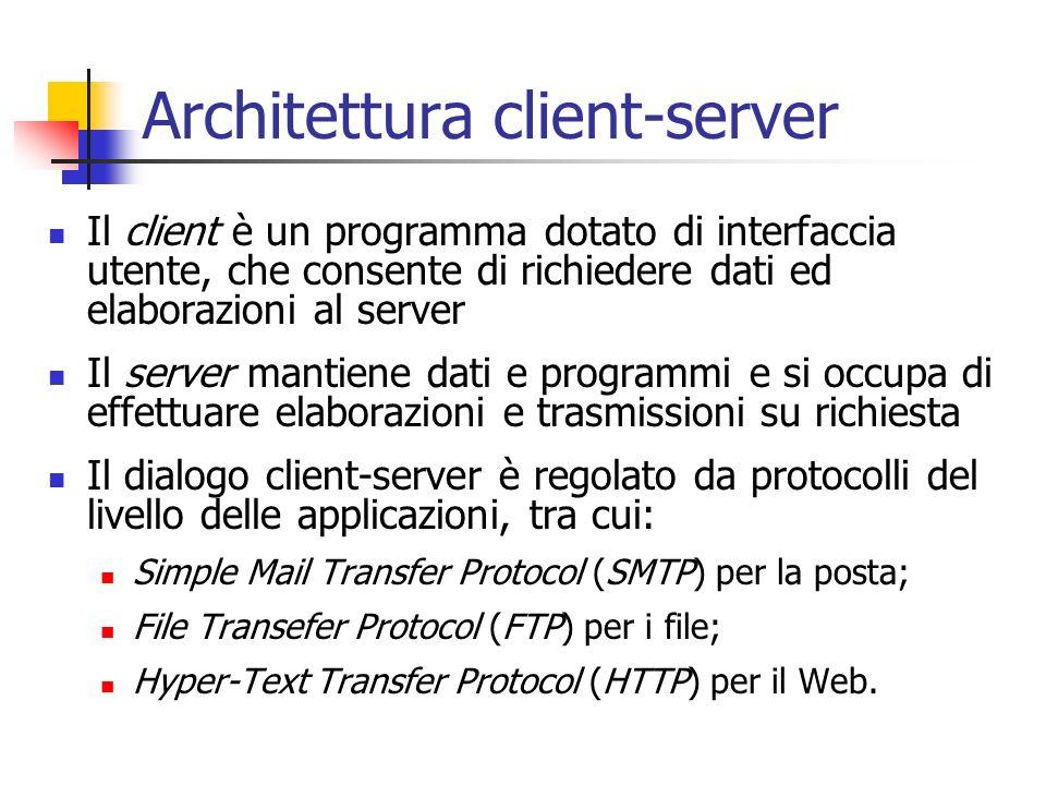Architettura client-server Il client è un programma dotato di interfaccia utente, che consente di richiedere dati ed elaborazioni al server Il server mantiene dati e programmi e si occupa di effettuare elaborazioni e trasmissioni su richiesta Il dialogo client-server è regolato da protocolli del livello delle applicazioni, tra cui: Simple Mail Transfer Protocol (SMTP) per la posta; File Transefer Protocol (FTP) per i file; Hyper-Text Transfer Protocol (HTTP) per il Web.