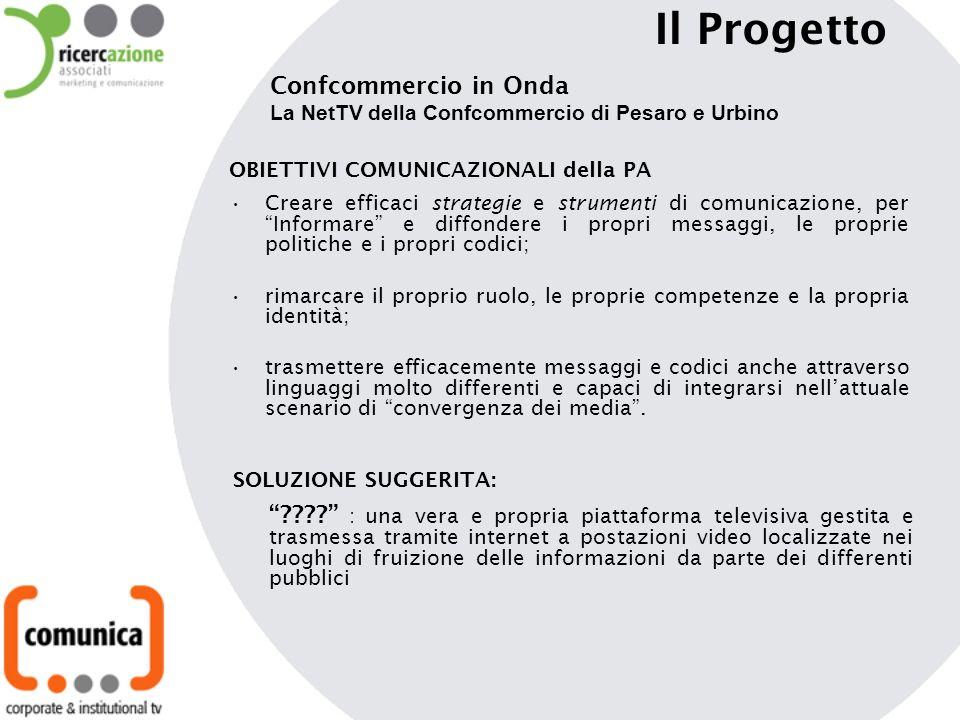 Il Progetto Confcommercio in Onda La NetTV della Confcommercio di Pesaro e Urbino OBIETTIVI COMUNICAZIONALI della PA Creare efficaci strategie e strumenti di comunicazione, per Informare e diffondere i propri messaggi, le proprie politiche e i propri codici; rimarcare il proprio ruolo, le proprie competenze e la propria identità; trasmettere efficacemente messaggi e codici anche attraverso linguaggi molto differenti e capaci di integrarsi nellattuale scenario di convergenza dei media.