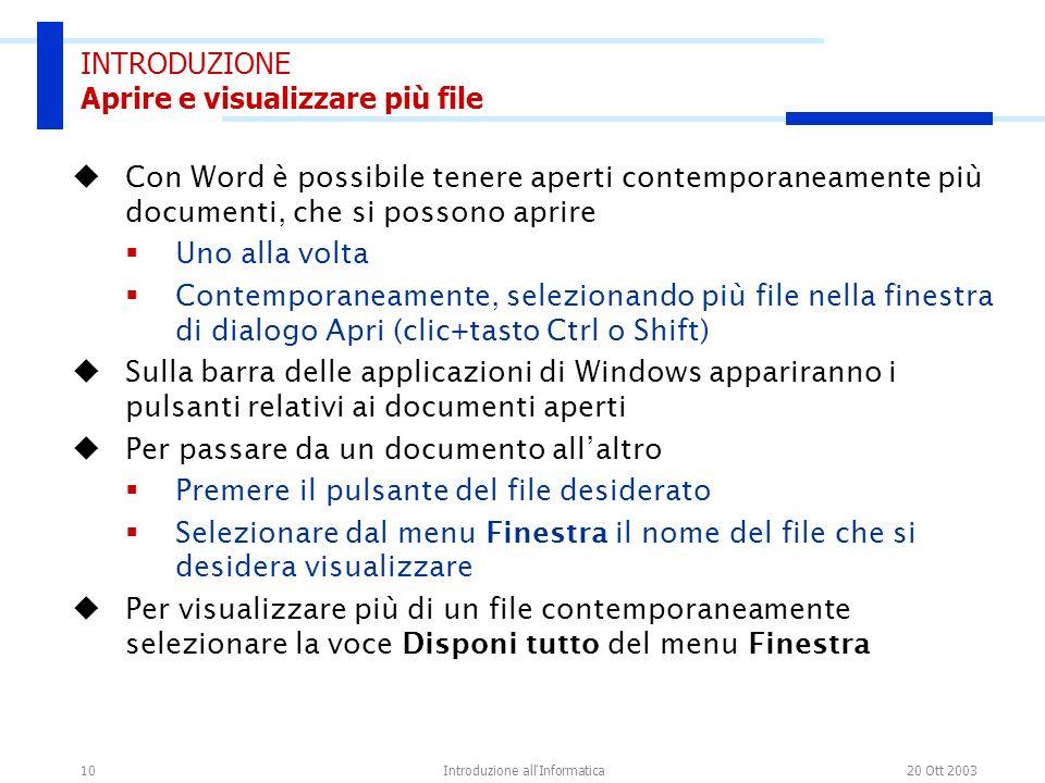 20 Ott 2003Introduzione all'Informatica10 INTRODUZIONE Aprire e visualizzare più file Con Word è possibile tenere aperti contemporaneamente più docume
