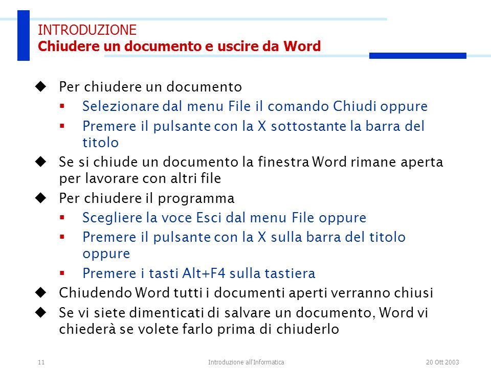 20 Ott 2003Introduzione all'Informatica11 INTRODUZIONE Chiudere un documento e uscire da Word Per chiudere un documento Selezionare dal menu File il c