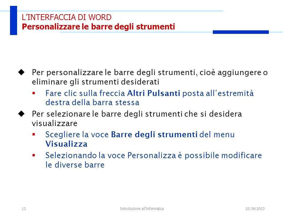 20 Ott 2003Introduzione all'Informatica13 LINTERFACCIA DI WORD Personalizzare le barre degli strumenti Per personalizzare le barre degli strumenti, ci