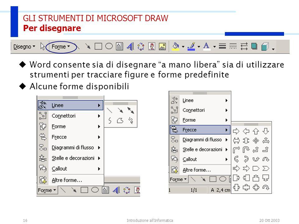 20 Ott 2003Introduzione all'Informatica16 GLI STRUMENTI DI MICROSOFT DRAW Per disegnare Word consente sia di disegnare a mano libera sia di utilizzare